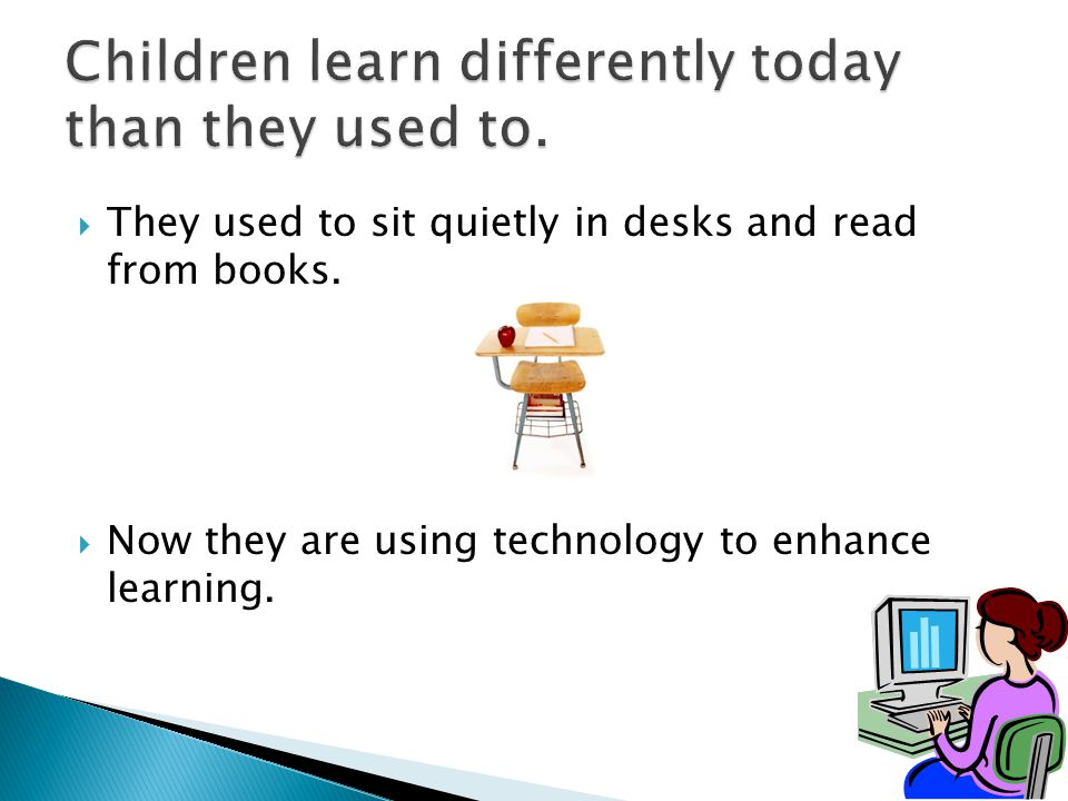  They used to sit quietly in desks and read from books.