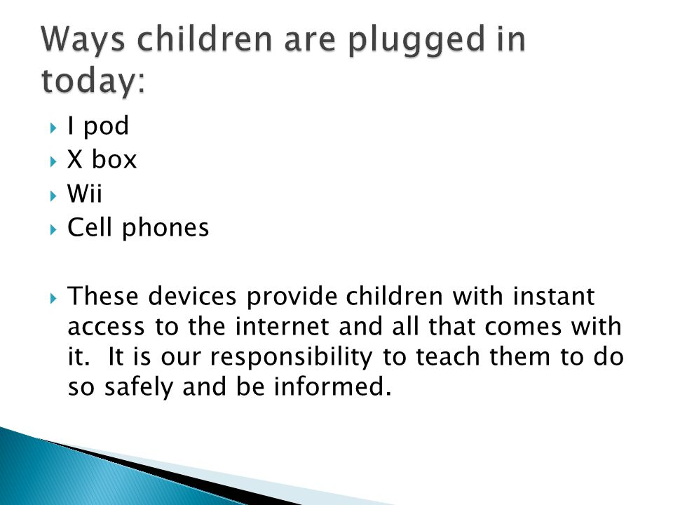  I pod  X box  Wii  Cell phones  These devices provide children with instant access to the internet and all that comes with it.
