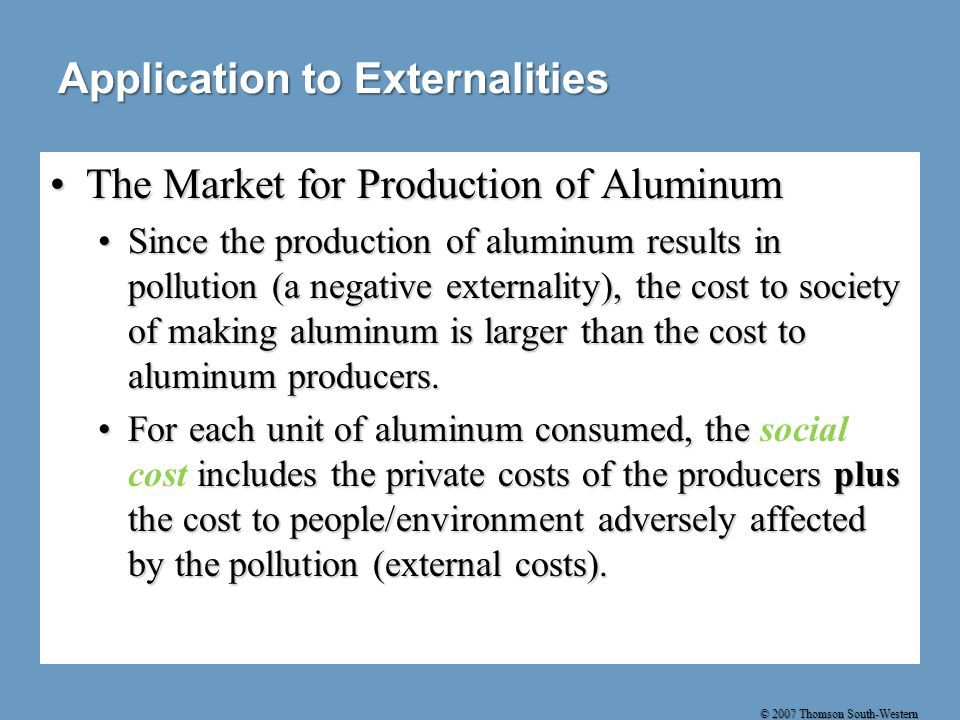 © 2007 Thomson South-Western Application to Externalities The Market for Production of AluminumThe Market for Production of Aluminum Since the production of aluminum results in pollution (a negative externality), the cost to society of making aluminum is larger than the cost to aluminum producers.Since the production of aluminum results in pollution (a negative externality), the cost to society of making aluminum is larger than the cost to aluminum producers.