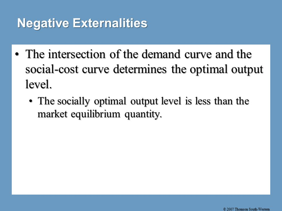 © 2007 Thomson South-Western Negative Externalities The intersection of the demand curve and the social-cost curve determines the optimal output level.The intersection of the demand curve and the social-cost curve determines the optimal output level.