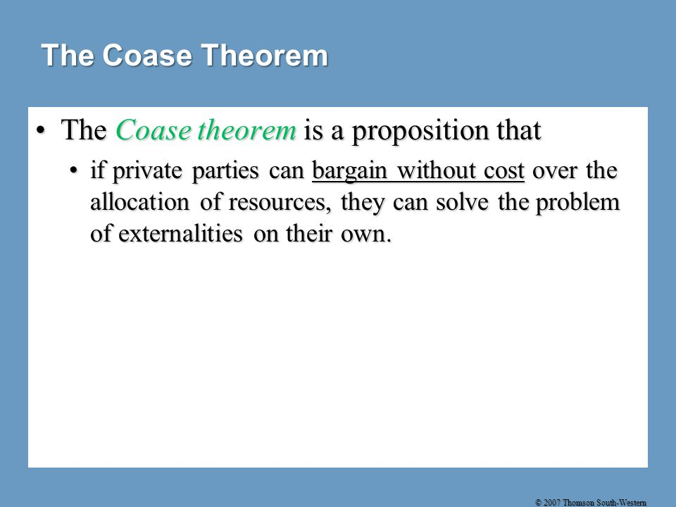 © 2007 Thomson South-Western The Coase Theorem The Coase theorem is a proposition thatThe Coase theorem is a proposition that if private parties can bargain without cost over the allocation of resources, they can solve the problem of externalities on their own.if private parties can bargain without cost over the allocation of resources, they can solve the problem of externalities on their own.