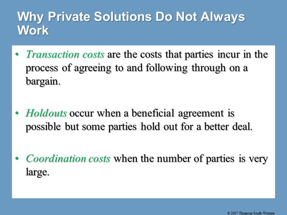 © 2007 Thomson South-Western Why Private Solutions Do Not Always Work Transaction costs are the costs that parties incur in the process of agreeing to and following through on a bargain.Transaction costs are the costs that parties incur in the process of agreeing to and following through on a bargain.
