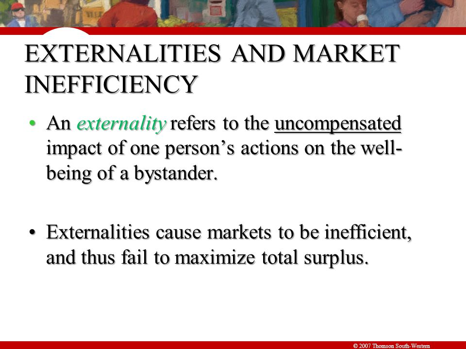 © 2007 Thomson South-Western EXTERNALITIES AND MARKET INEFFICIENCY An externality refers to the uncompensated impact of one person's actions on the well- being of a bystander.An externality refers to the uncompensated impact of one person's actions on the well- being of a bystander.