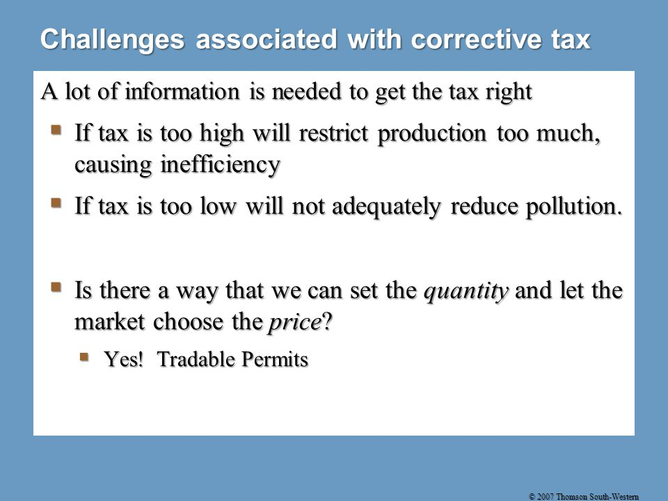 © 2007 Thomson South-Western Challenges associated with corrective tax A lot of information is needed to get the tax right  If tax is too high will restrict production too much, causing inefficiency  If tax is too low will not adequately reduce pollution.