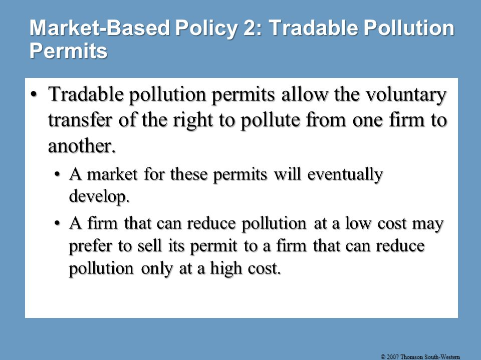 © 2007 Thomson South-Western Market-Based Policy 2: Tradable Pollution Permits Tradable pollution permits allow the voluntary transfer of the right to pollute from one firm to another.Tradable pollution permits allow the voluntary transfer of the right to pollute from one firm to another.