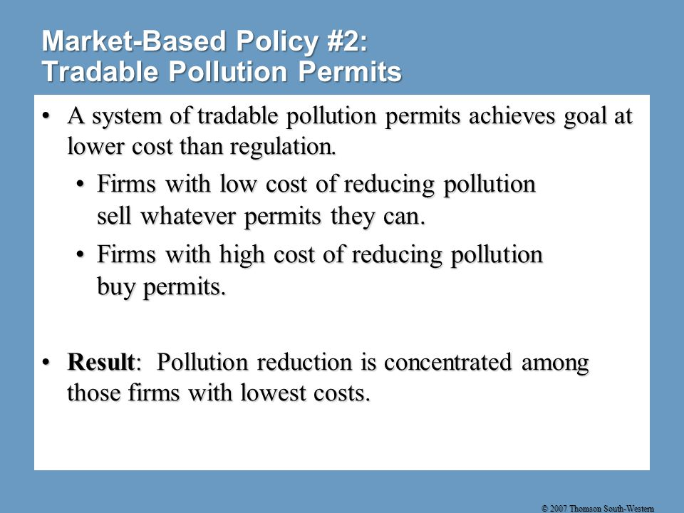 © 2007 Thomson South-Western Market-Based Policy #2: Tradable Pollution Permits A system of tradable pollution permits achieves goal at lower cost than regulation.A system of tradable pollution permits achieves goal at lower cost than regulation.