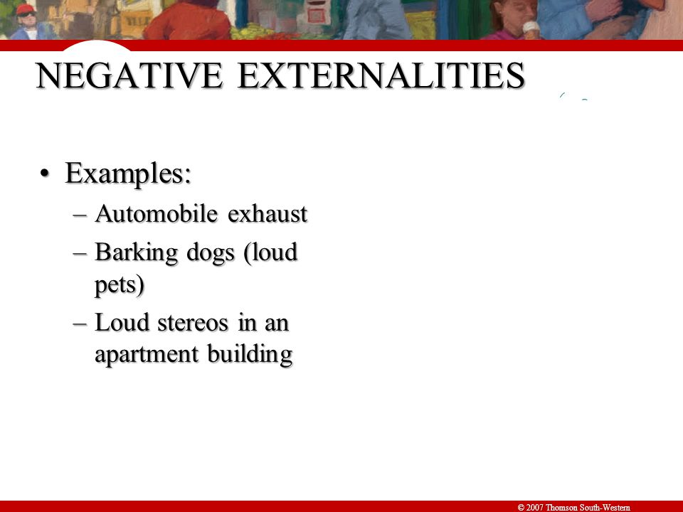 © 2007 Thomson South-Western NEGATIVE EXTERNALITIES Examples:Examples: –Automobile exhaust –Barking dogs (loud pets) –Loud stereos in an apartment building