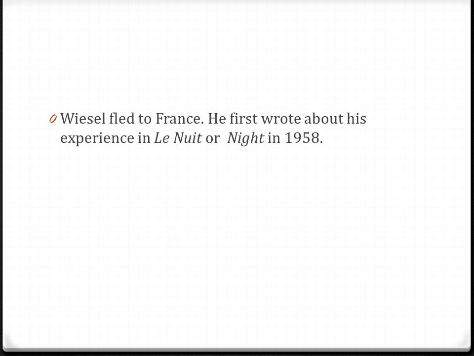 0 Wiesel fled to France. He first wrote about his experience in Le Nuit or Night in 1958.