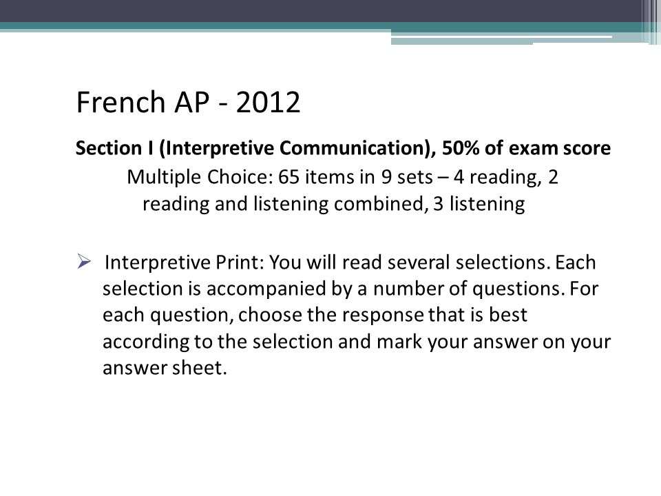 French AP - 2012 Section I (Interpretive Communication), 50% of exam score Multiple Choice: 65 items in 9 sets – 4 reading, 2 reading and listening co