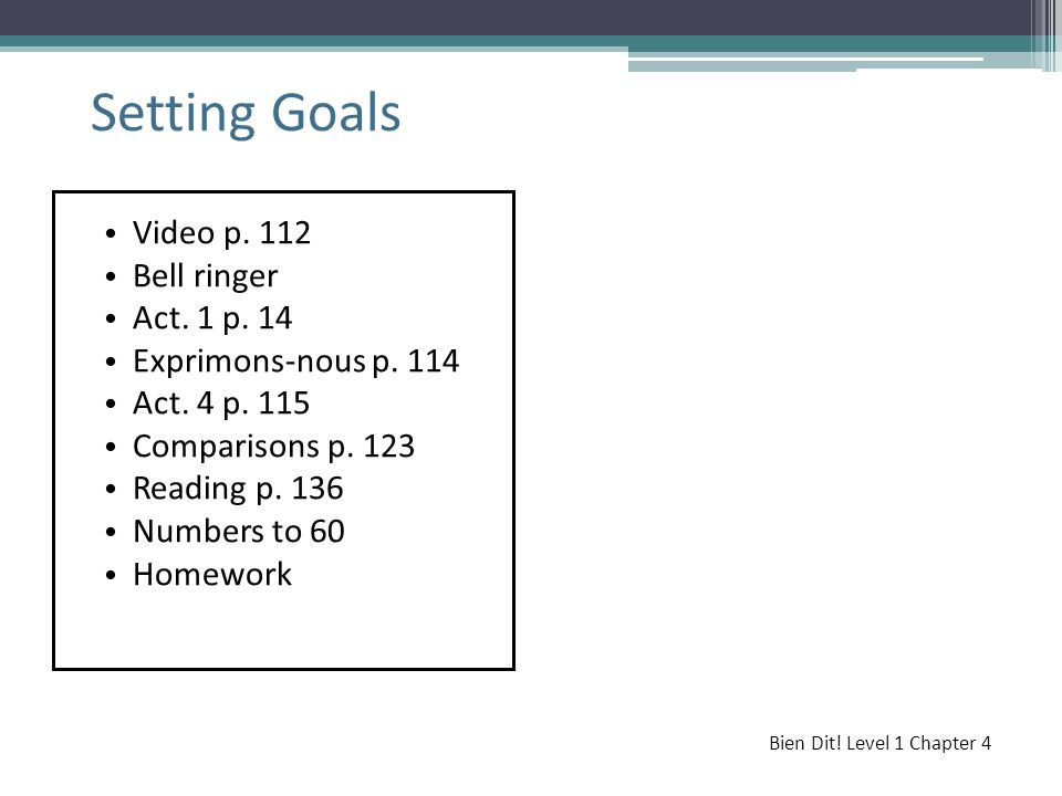 Video p. 112 Bell ringer Act. 1 p. 14 Exprimons-nous p. 114 Act. 4 p. 115 Comparisons p. 123 Reading p. 136 Numbers to 60 Homework Setting Goals Bien