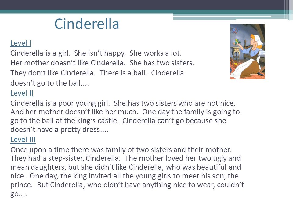 Cinderella Level I Cinderella is a girl. She isn't happy. She works a lot. Her mother doesn't like Cinderella. She has two sisters. They don't like Ci