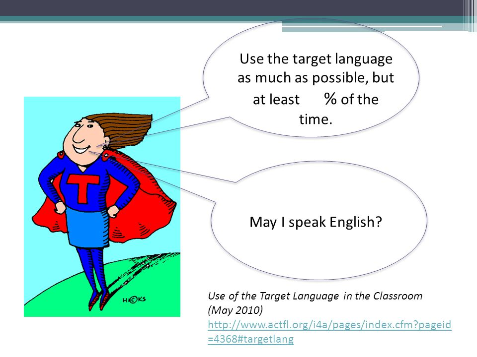 Use the target language as much as possible, but at least % of the time. May I speak English? Use of the Target Language in the Classroom (May 2010) h