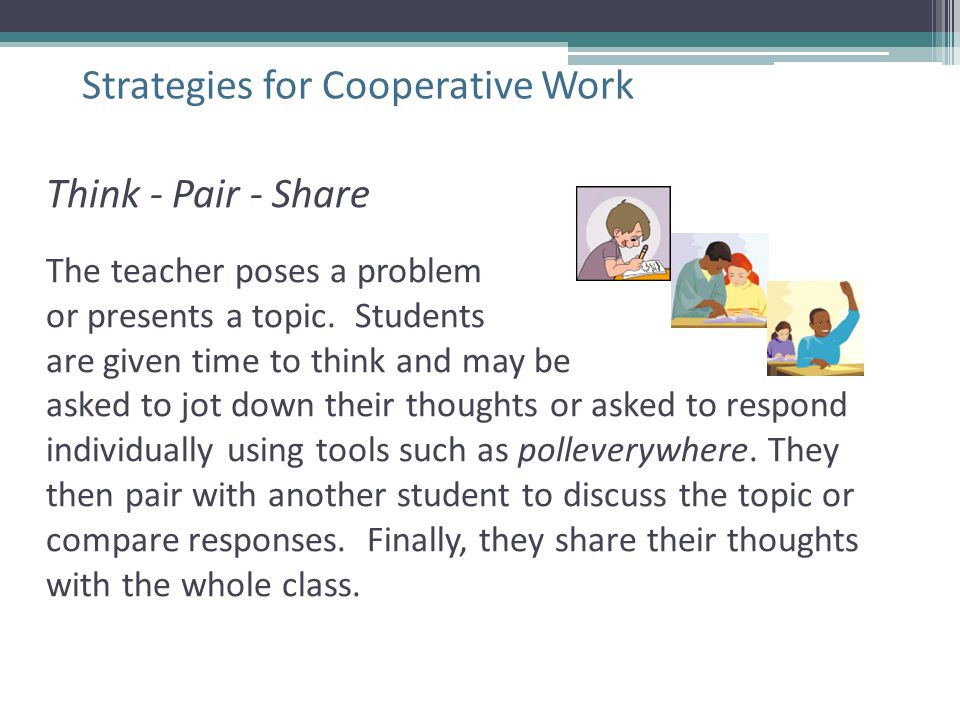 Strategies for Cooperative Work Think - Pair - Share The teacher poses a problem or presents a topic. Students are given time to think and may be aske