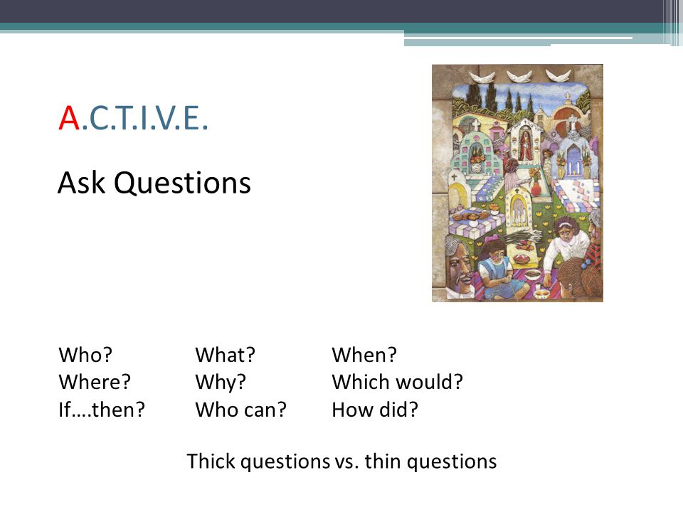 A.C.T.I.V.E. Ask Questions Who? What?When? Where? Why?Which would? If….then?Who can?How did? Thick questions vs. thin questions