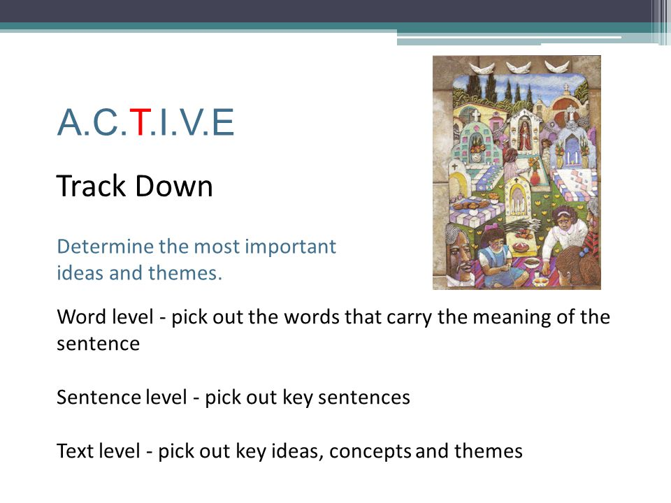 A.C.T.I.V.E Track Down Word level - pick out the words that carry the meaning of the sentence Sentence level - pick out key sentences Text level - pic