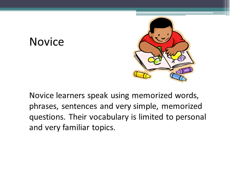Novice learners speak using memorized words, phrases, sentences and very simple, memorized questions. Their vocabulary is limited to personal and very