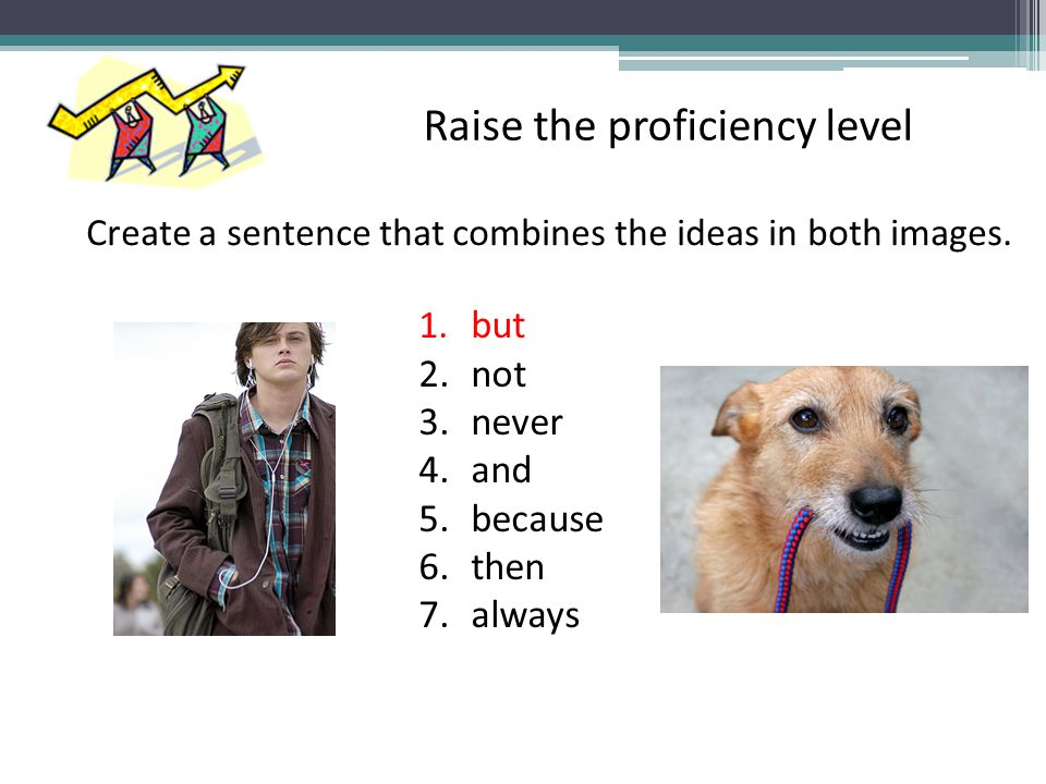 Create a sentence that combines the ideas in both images. 1. but 2.not 3.never 4.and 5.because 6.then 7.always Raise the proficiency level