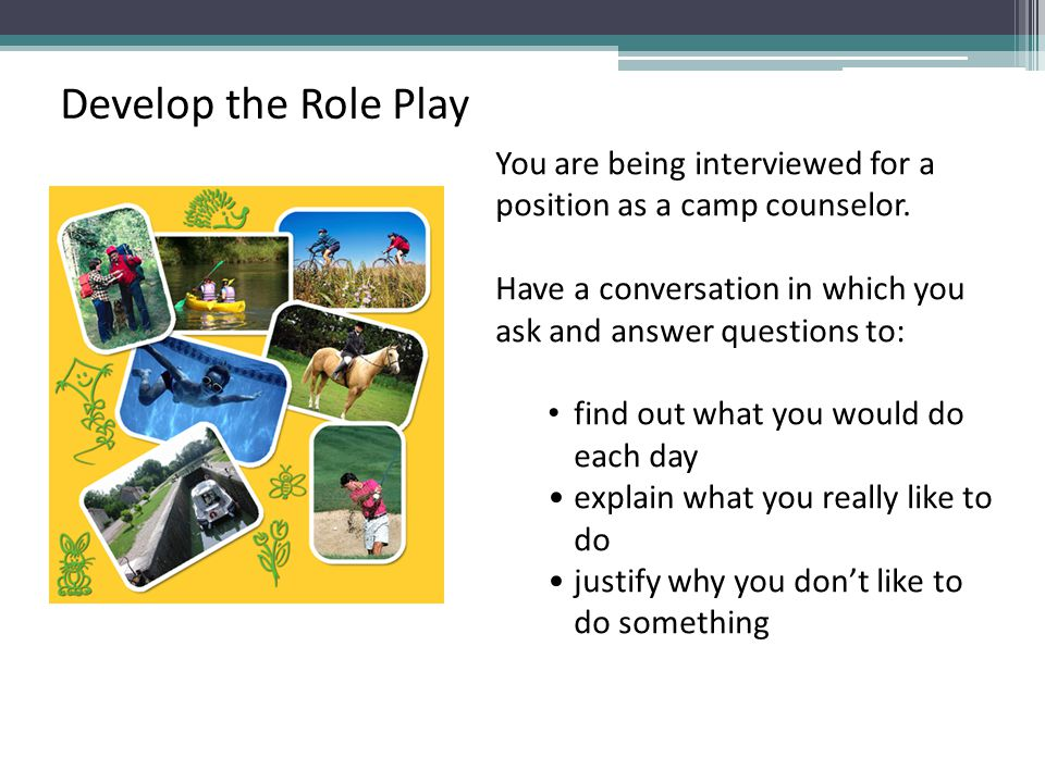 You are being interviewed for a position as a camp counselor. Have a conversation in which you ask and answer questions to: find out what you would do