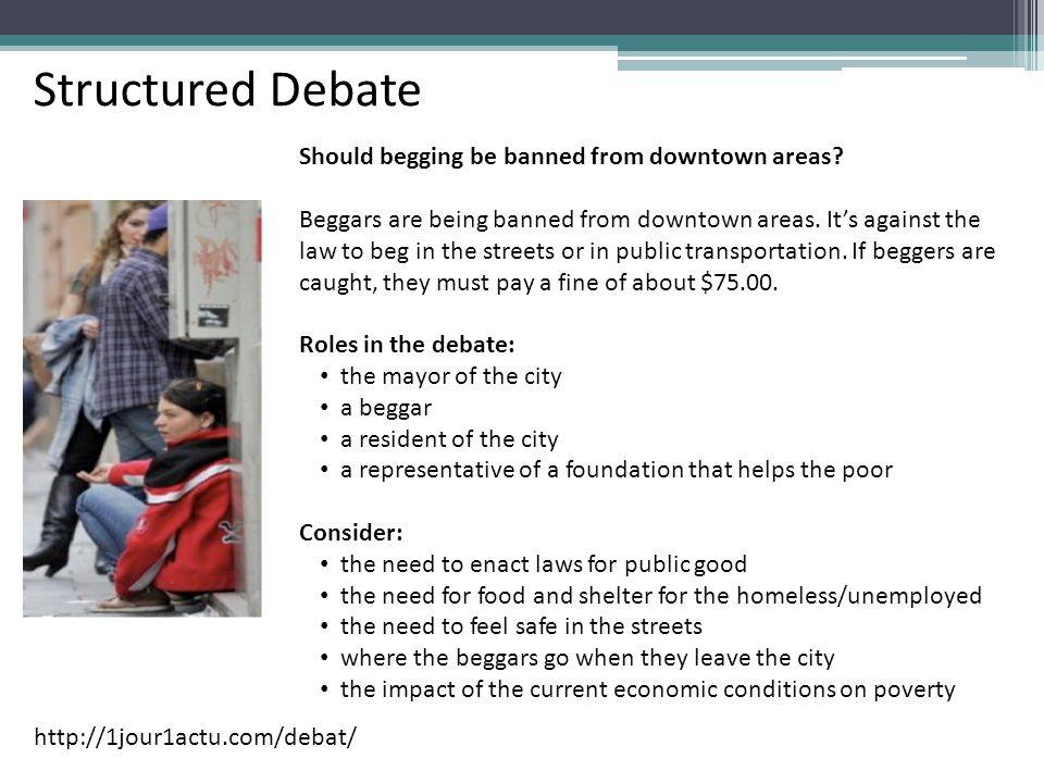 Structured Debate http://1jour1actu.com/debat/ Should begging be banned from downtown areas? Beggars are being banned from downtown areas. It's agains
