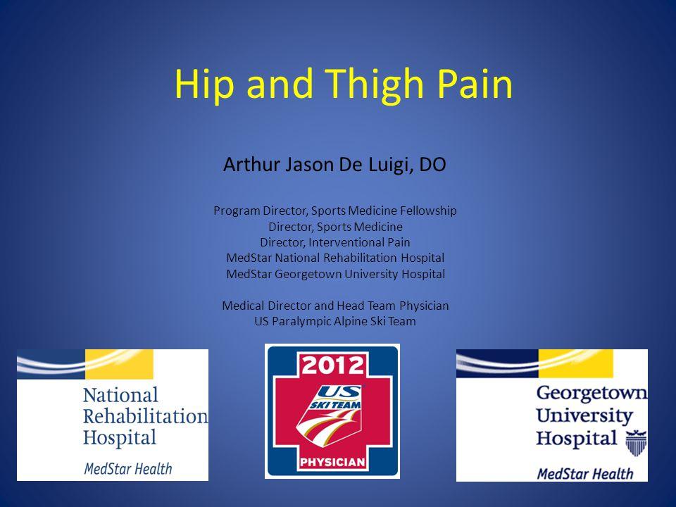 Hip and Thigh Pain Arthur Jason De Luigi, DO Program Director, Sports Medicine Fellowship Director, Sports Medicine Director, Interventional Pain MedS