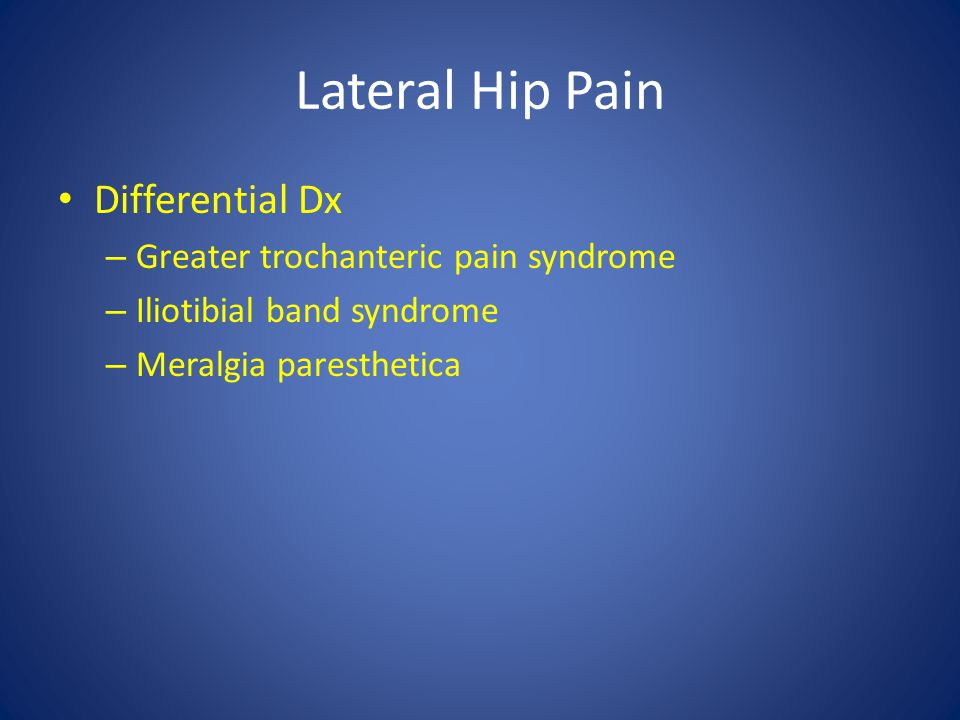 Lateral Hip Pain Differential Dx – Greater trochanteric pain syndrome – Iliotibial band syndrome – Meralgia paresthetica