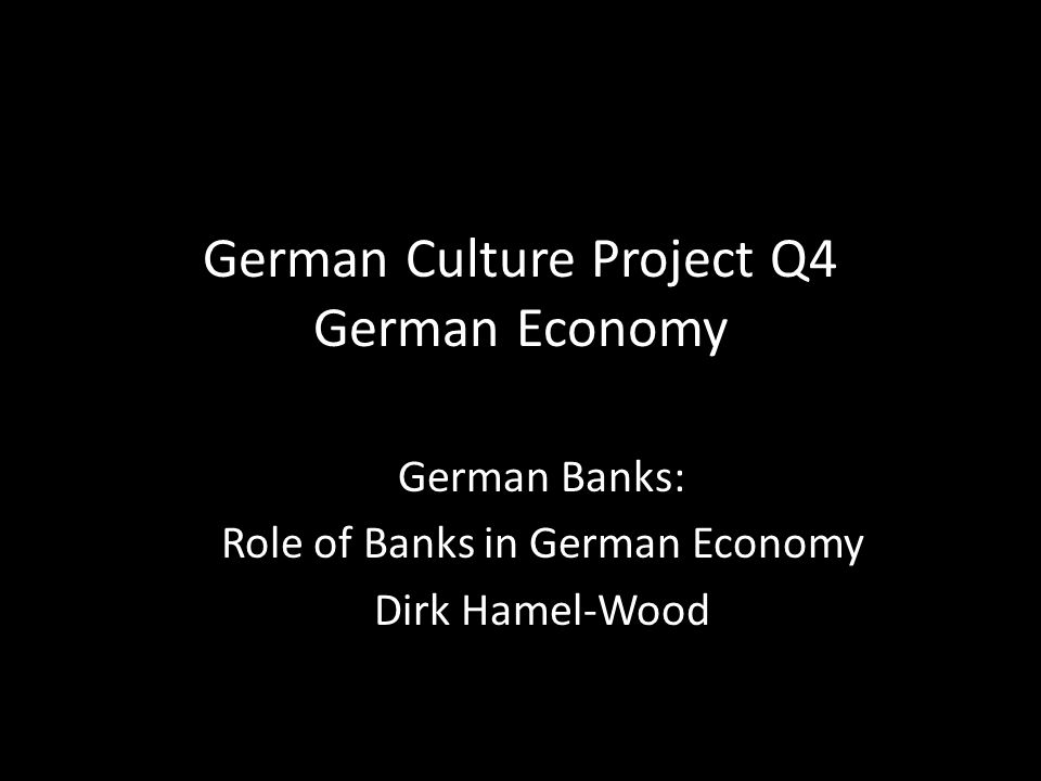 German Culture Project Q4 German Economy German Banks: Role of Banks in German Economy Dirk Hamel-Wood
