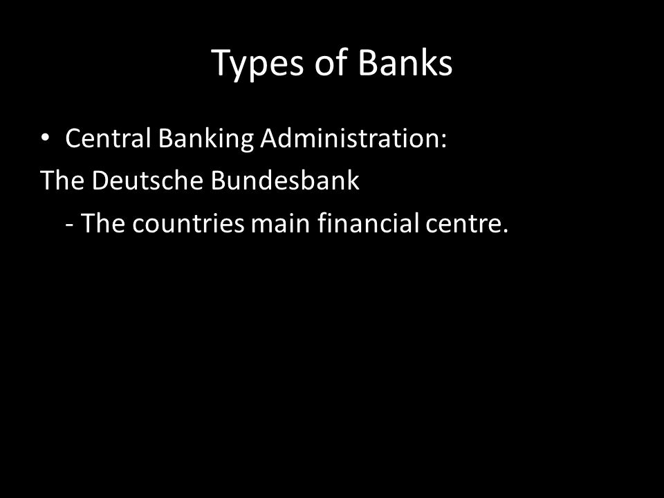 Types of Banks Private Banks: -Deutsche Bank -Dresdner Bank -Commerzbank These three Banks are omnipresent in unified Germany and have many offices with a wide- reaching influence.