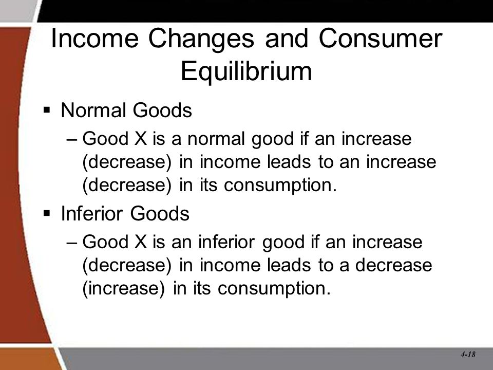 4-18 Income Changes and Consumer Equilibrium  Normal Goods –Good X is a normal good if an increase (decrease) in income leads to an increase (decrease) in its consumption.