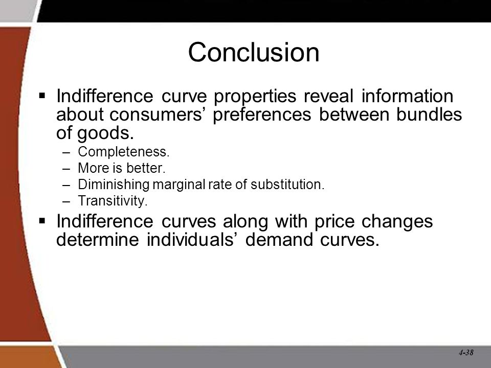4-38 Conclusion  Indifference curve properties reveal information about consumers' preferences between bundles of goods.