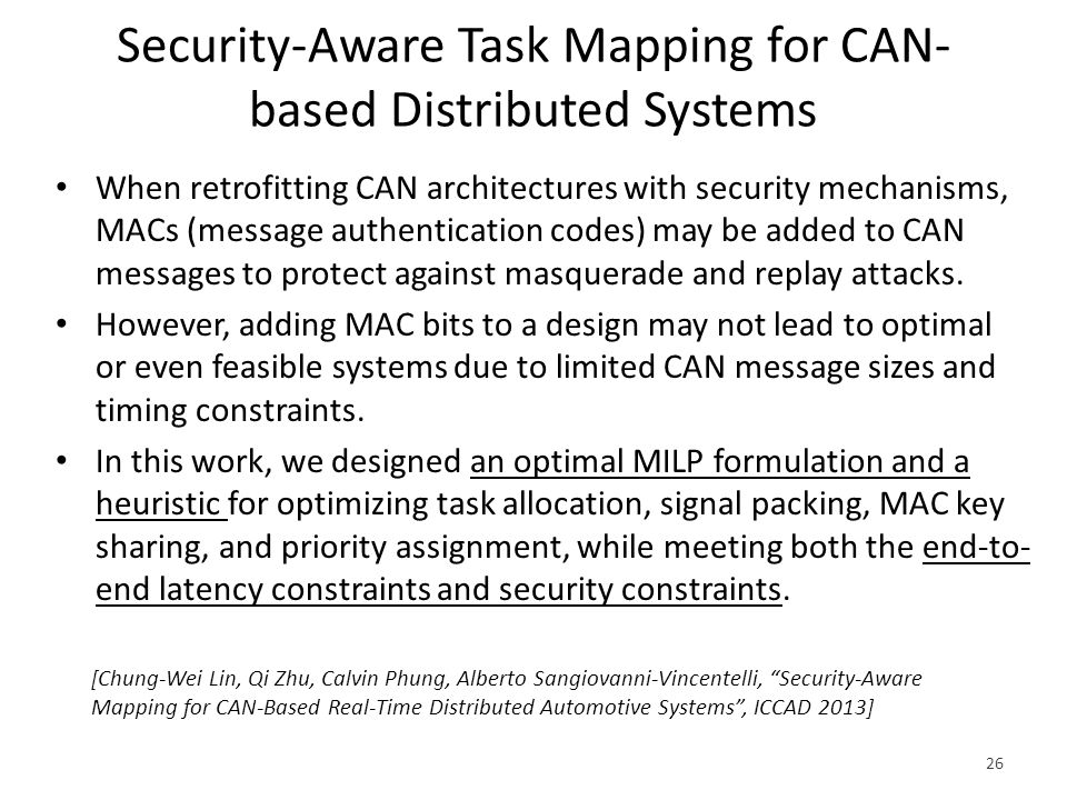 Security-Aware Task Mapping for CAN- based Distributed Systems 26 When retrofitting CAN architectures with security mechanisms, MACs (message authentication codes) may be added to CAN messages to protect against masquerade and replay attacks.