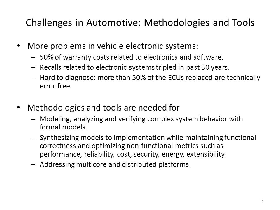 Challenges in Automotive: Methodologies and Tools More problems in vehicle electronic systems: – 50% of warranty costs related to electronics and software.
