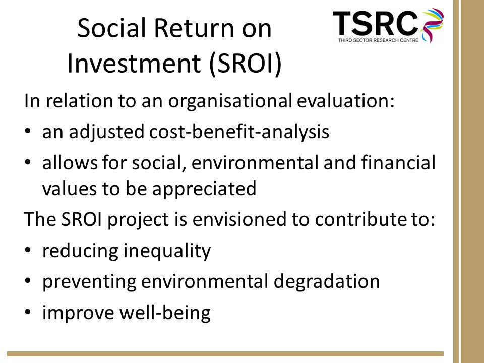 Social Return on Investment (SROI) In relation to an organisational evaluation: an adjusted cost-benefit-analysis allows for social, environmental and financial values to be appreciated The SROI project is envisioned to contribute to: reducing inequality preventing environmental degradation improve well-being