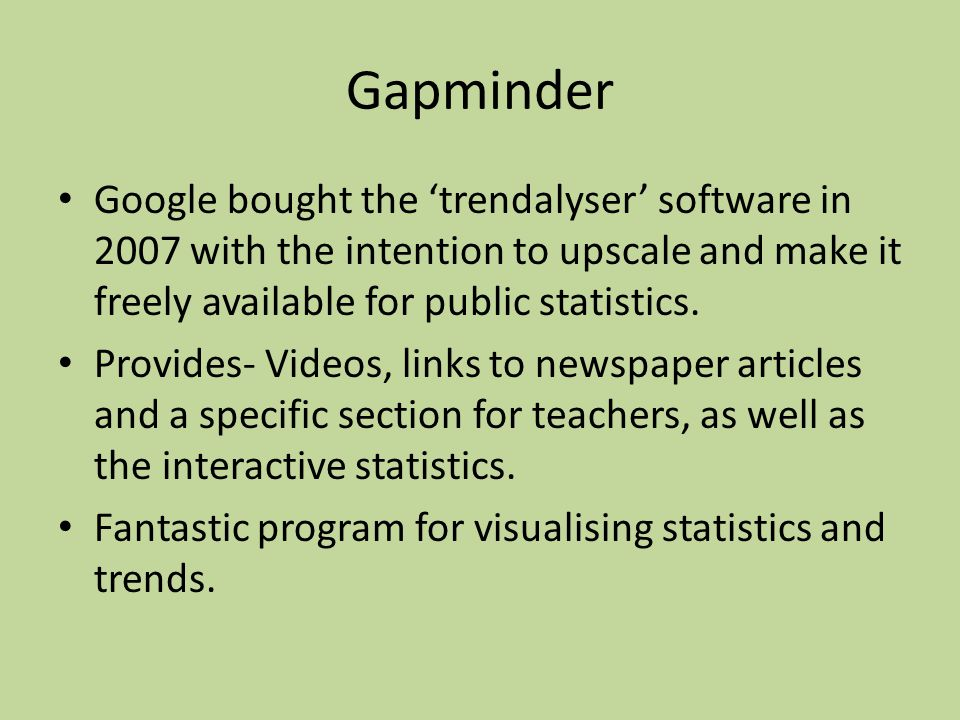 Gapminder Google bought the 'trendalyser' software in 2007 with the intention to upscale and make it freely available for public statistics.