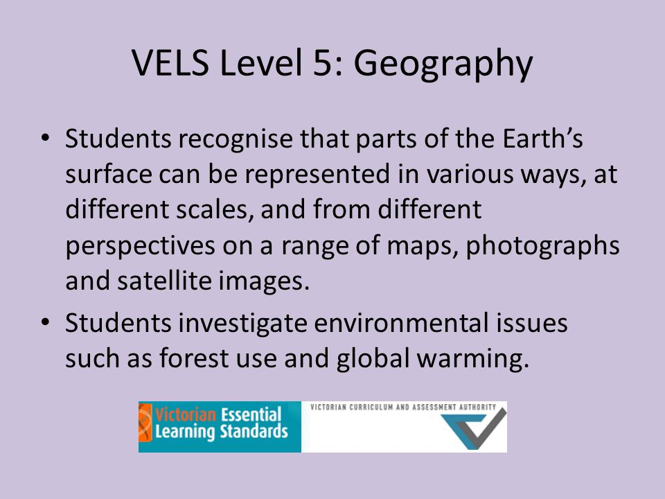 VELS Level 5: Geography Students recognise that parts of the Earth's surface can be represented in various ways, at different scales, and from different perspectives on a range of maps, photographs and satellite images.