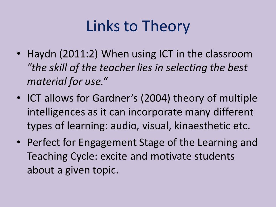 Links to Theory Haydn (2011:2) When using ICT in the classroom the skill of the teacher lies in selecting the best material for use. ICT allows for Gardner's (2004) theory of multiple intelligences as it can incorporate many different types of learning: audio, visual, kinaesthetic etc.