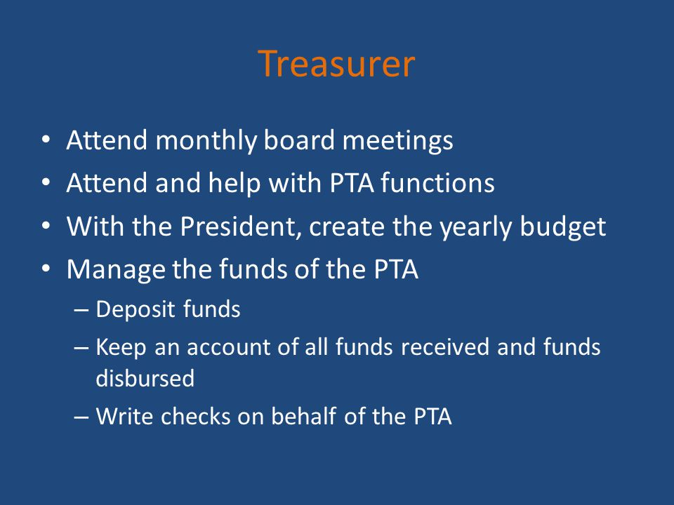 Treasurer Attend monthly board meetings Attend and help with PTA functions With the President, create the yearly budget Manage the funds of the PTA –