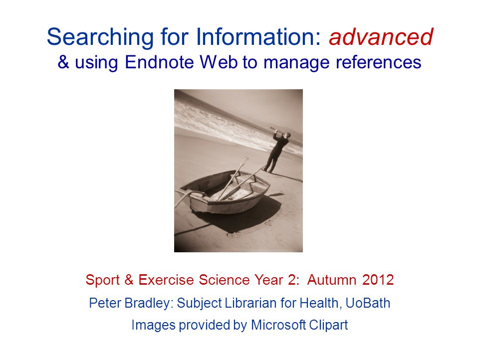 Searching for Information: advanced & using Endnote Web to manage references Sport & Exercise Science Year 2: Autumn 2012 Peter Bradley: Subject Libra