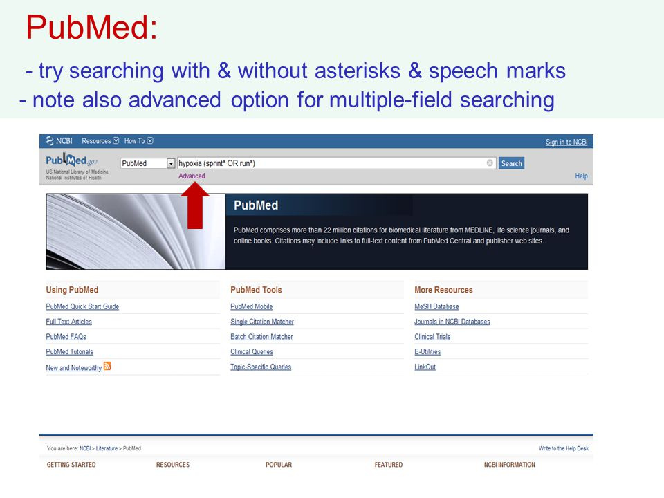 PubMed: - try searching with & without asterisks & speech marks - note also advanced option for multiple-field searching