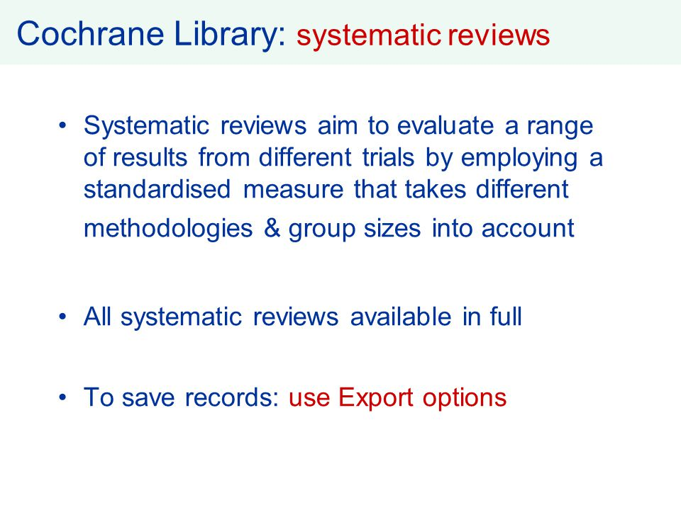 Cochrane Library: systematic reviews Systematic reviews aim to evaluate a range of results from different trials by employing a standardised measure t