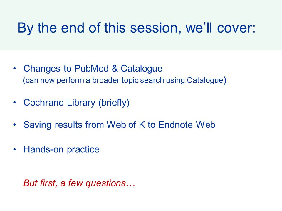 By the end of this session, we'll cover: Changes to PubMed & Catalogue (can now perform a broader topic search using Catalogue ) Cochrane Library (bri