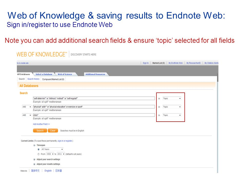 Web of Knowledge & saving results to Endnote Web: Sign in/register to use Endnote Web Note you can add additional search fields & ensure 'topic' selected for all fields