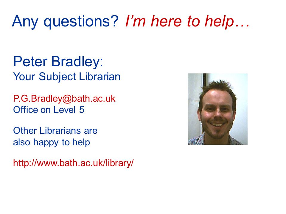 Peter Bradley: Your Subject Librarian P.G.Bradley@bath.ac.uk Office on Level 5 Other Librarians are also happy to help http://www.bath.ac.uk/library/ Any questions.