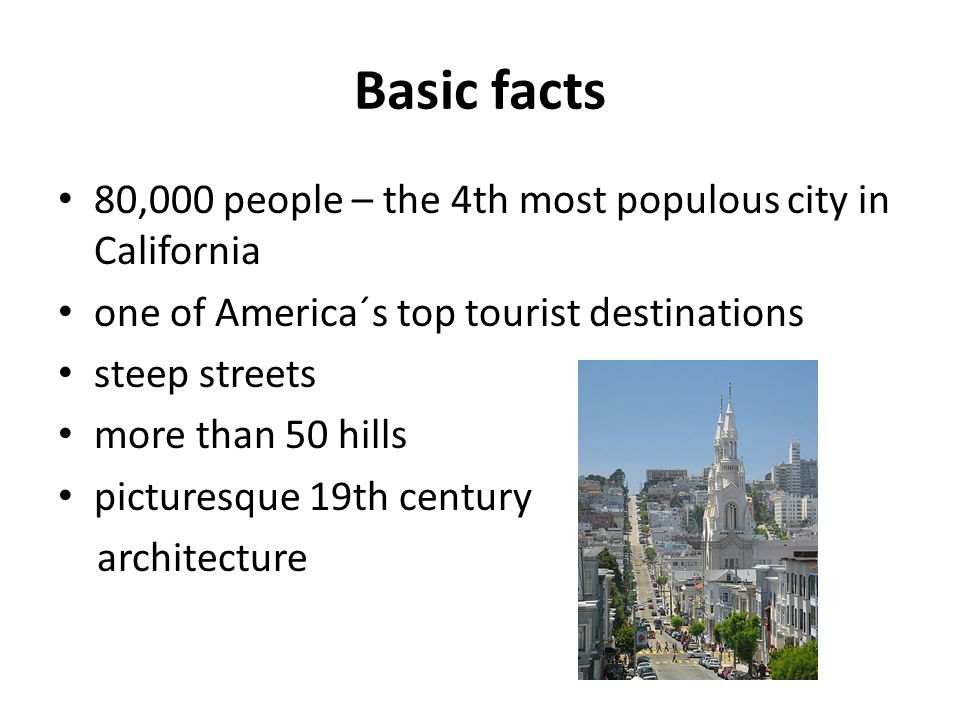 Basic facts 80,000 people – the 4th most populous city in California one of America´s top tourist destinations steep streets more than 50 hills picturesque 19th century architecture