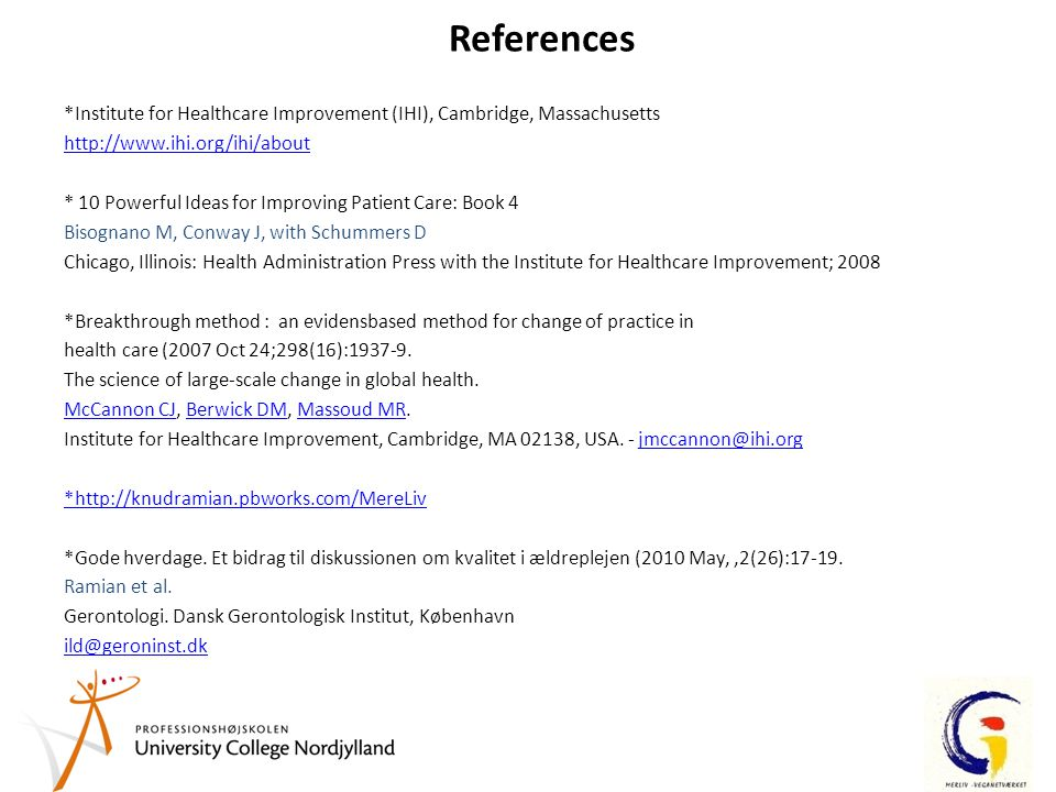 References *Institute for Healthcare Improvement (IHI), Cambridge, Massachusetts http://www.ihi.org/ihi/about * 10 Powerful Ideas for Improving Patient Care: Book 4 Bisognano M, Conway J, with Schummers D Chicago, Illinois: Health Administration Press with the Institute for Healthcare Improvement; 2008 *Breakthrough method : an evidensbased method for change of practice in health care (2007 Oct 24;298(16):1937-9.