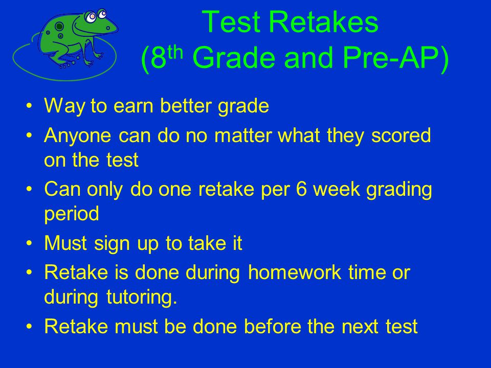 Test Retakes (8 th Grade and Pre-AP) Way to earn better grade Anyone can do no matter what they scored on the test Can only do one retake per 6 week g