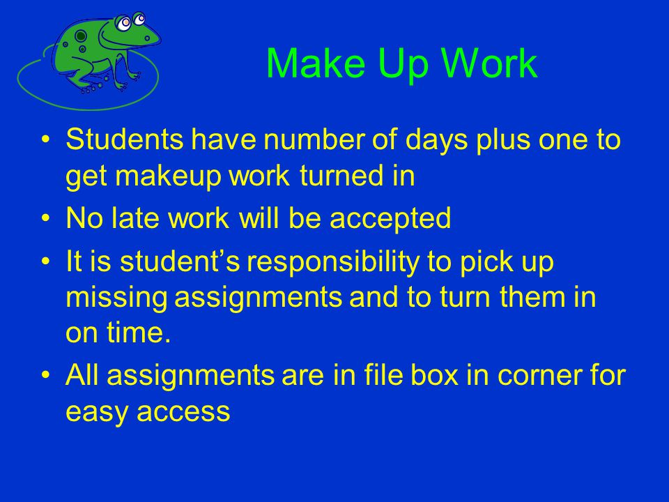 Make Up Work Students have number of days plus one to get makeup work turned in No late work will be accepted It is student's responsibility to pick u