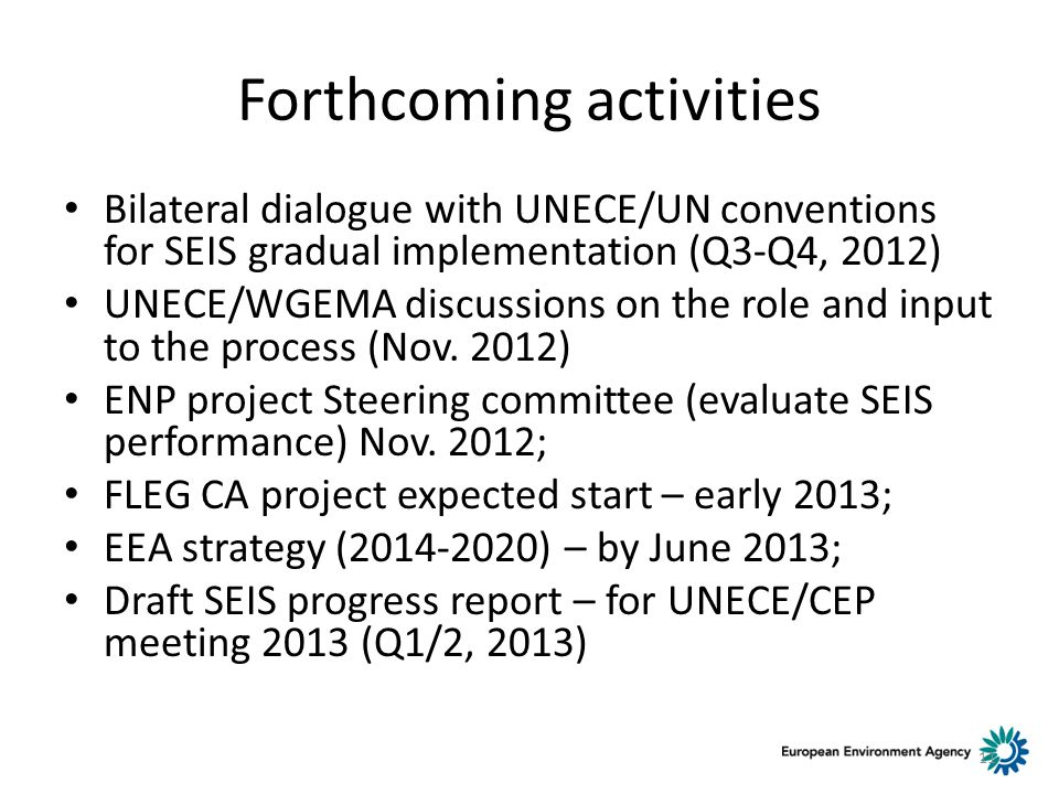 Forthcoming activities Bilateral dialogue with UNECE/UN conventions for SEIS gradual implementation (Q3-Q4, 2012) UNECE/WGEMA discussions on the role and input to the process (Nov.