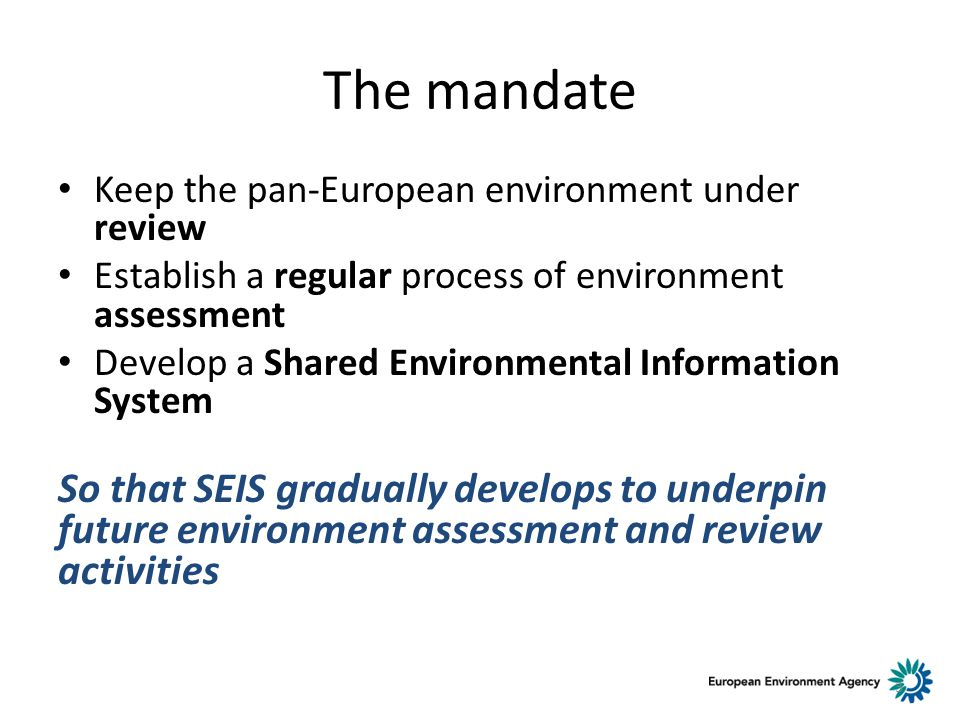 The mandate Keep the pan-European environment under review Establish a regular process of environment assessment Develop a Shared Environmental Information System So that SEIS gradually develops to underpin future environment assessment and review activities 3