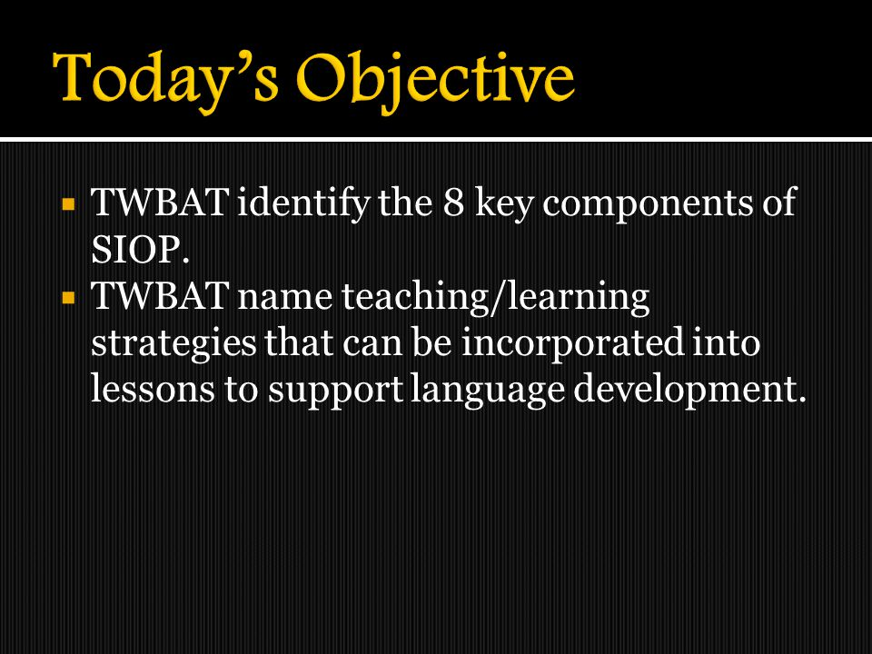  TWBAT identify the 8 key components of SIOP.  TWBAT name teaching/learning strategies that can be incorporated into lessons to support language dev