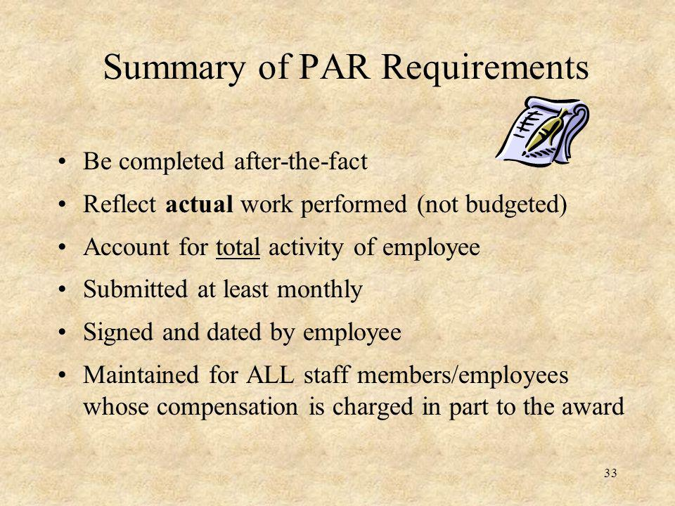 Summary of PAR Requirements Be completed after-the-fact Reflect actual work performed (not budgeted) Account for total activity of employee Submitted at least monthly Signed and dated by employee Maintained for ALL staff members/employees whose compensation is charged in part to the award 33